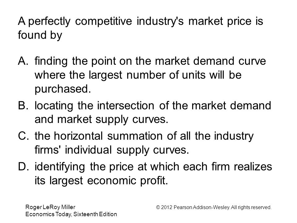 Roger LeRoy Miller © 2012 Pearson Addison-Wesley. All rights reserved. Economics Today, Sixteenth Edition A perfectly competitive industry's market pr