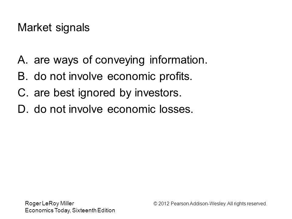 Roger LeRoy Miller © 2012 Pearson Addison-Wesley. All rights reserved. Economics Today, Sixteenth Edition Market signals A. are ways of conveying info