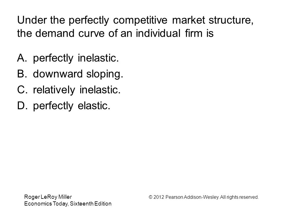 Roger LeRoy Miller © 2012 Pearson Addison-Wesley. All rights reserved. Economics Today, Sixteenth Edition Under the perfectly competitive market struc