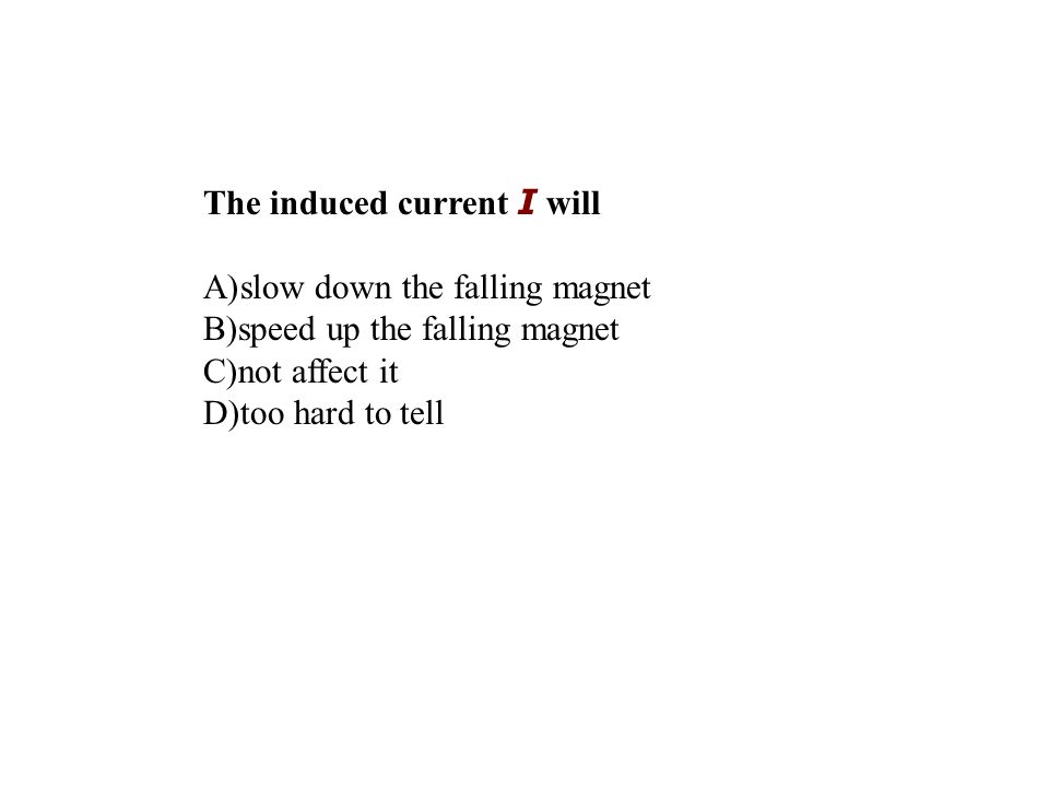 The induced current I will A)slow down the falling magnet B)speed up the falling magnet C)not affect it D)too hard to tell