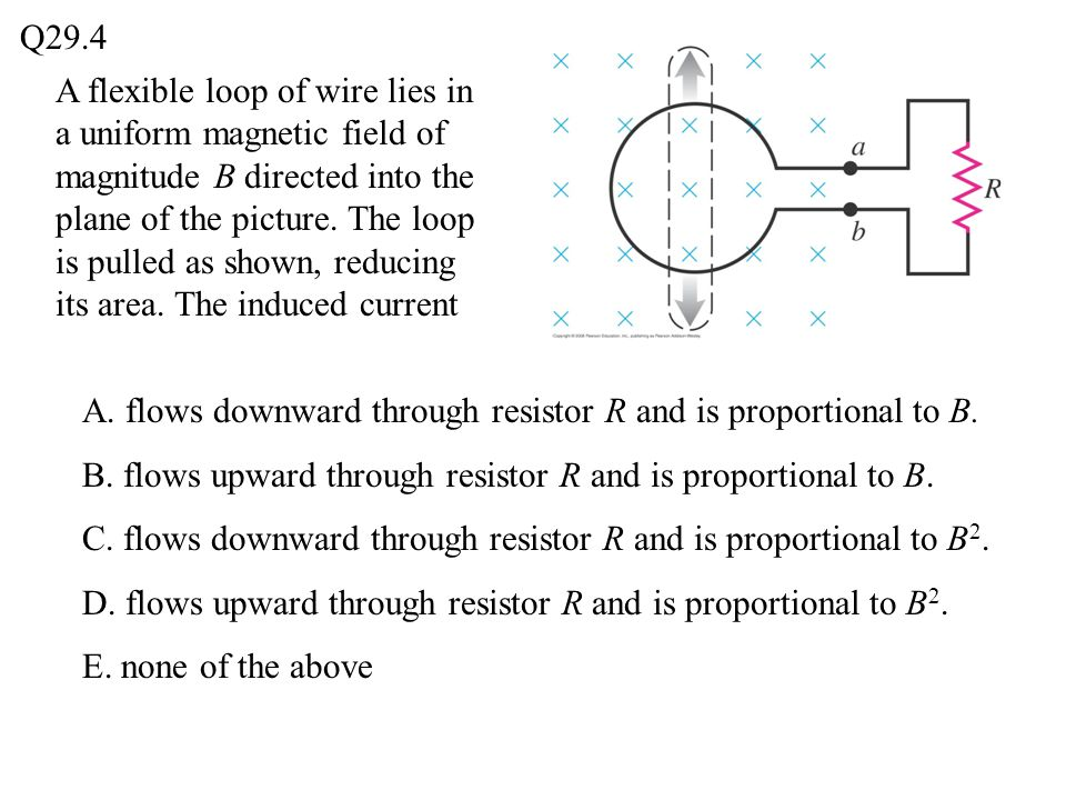 Q29.4 A. flows downward through resistor R and is proportional to B. B. flows upward through resistor R and is proportional to B. C. flows downward th