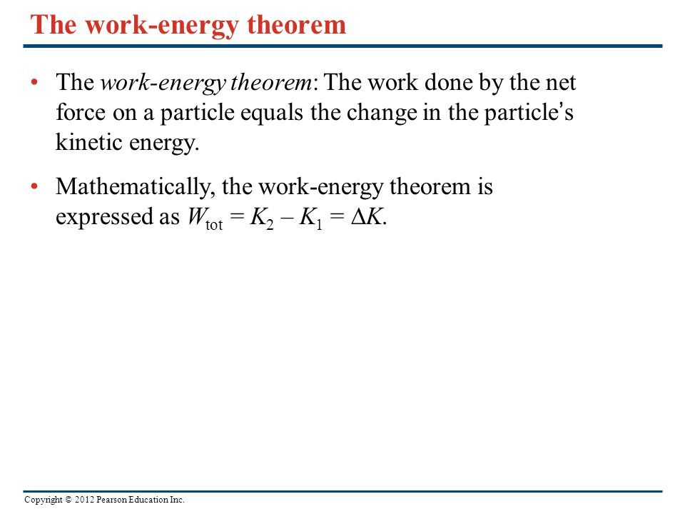 Copyright © 2012 Pearson Education Inc. The work-energy theorem The work-energy theorem: The work done by the net force on a particle equals the chang