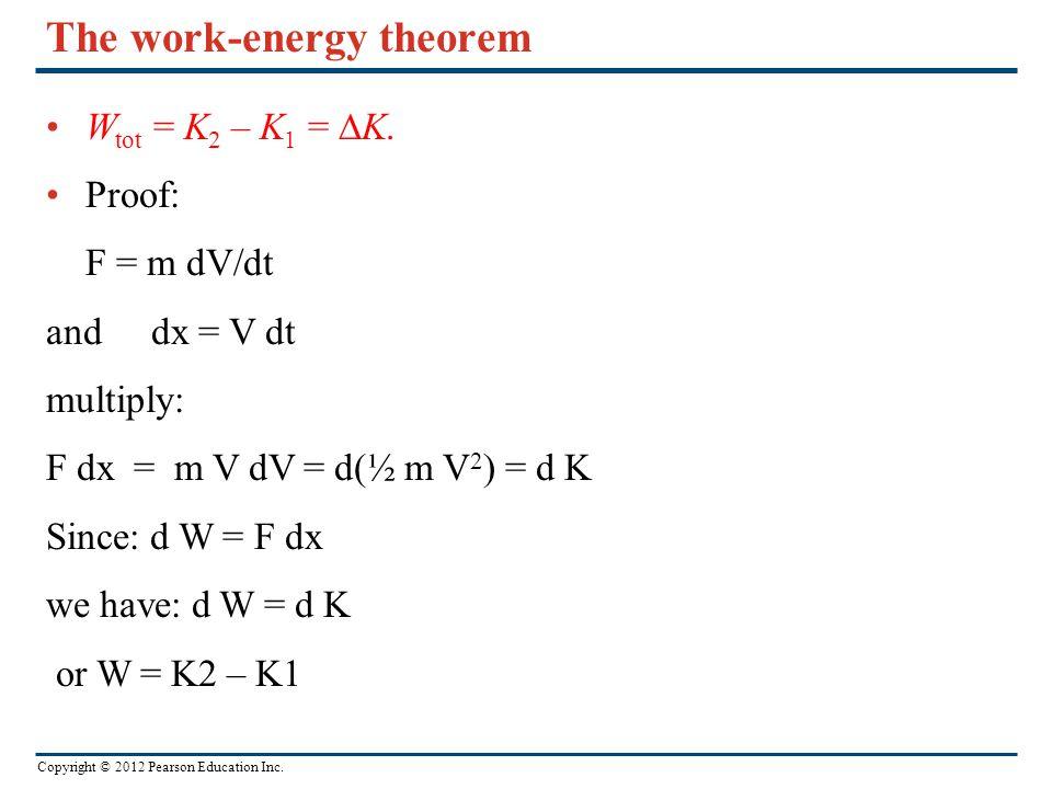 Copyright © 2012 Pearson Education Inc. The work-energy theorem W tot = K 2 – K 1 =  K. Proof: F = m dV/dt anddx = V dt multiply: F dx = m V dV = d(½