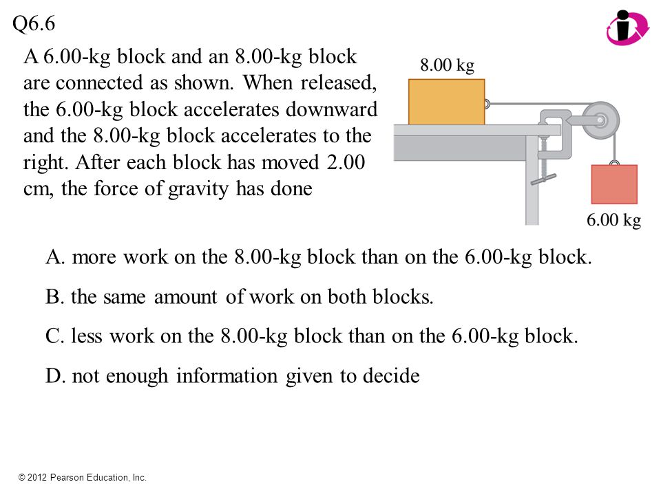 © 2012 Pearson Education, Inc. Q6.6 A 6.00-kg block and an 8.00-kg block are connected as shown. When released, the 6.00-kg block accelerates downward