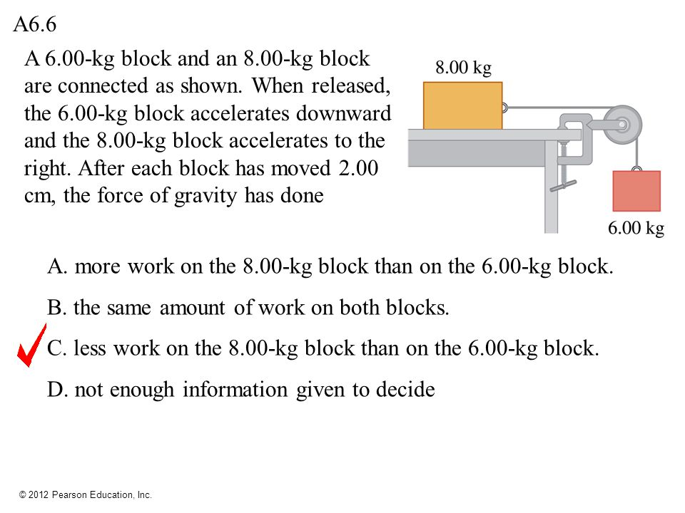 © 2012 Pearson Education, Inc. A 6.00-kg block and an 8.00-kg block are connected as shown. When released, the 6.00-kg block accelerates downward and