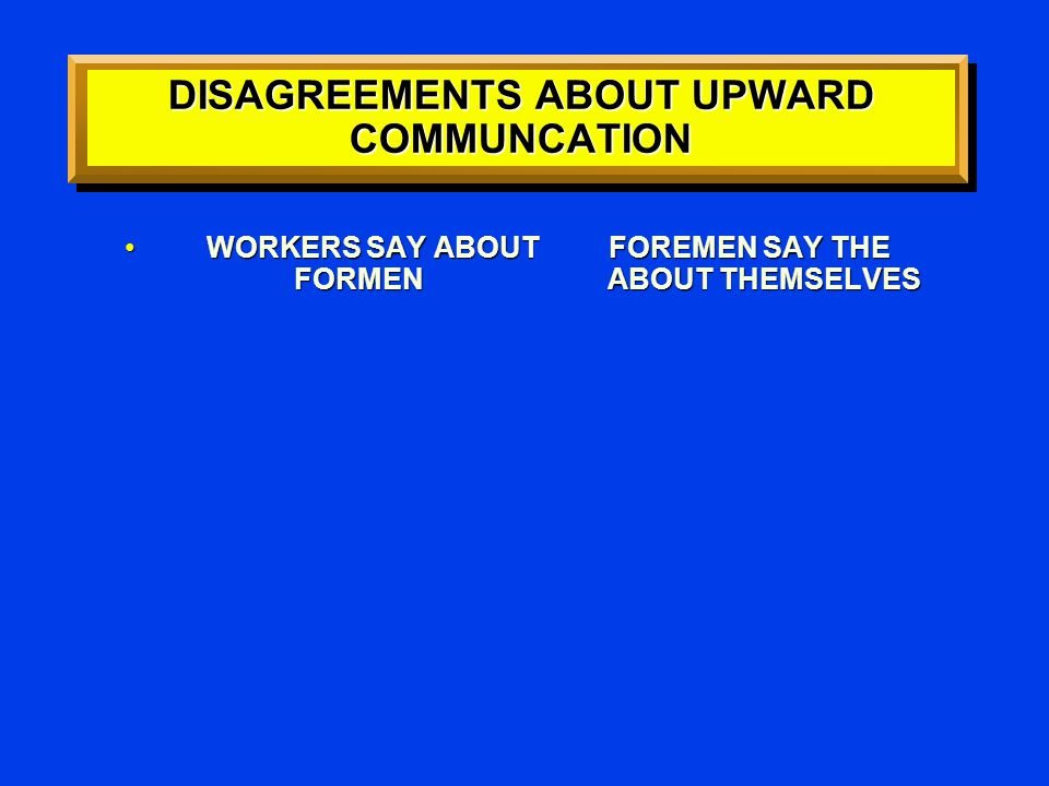 DISAGREEMENTS ABOUT UPWARD COMMUNCATION WORKERS SAY ABOUT FOREMEN SAY THE FORMEN ABOUT THEMSELVES WORKERS SAY ABOUT FOREMEN SAY THE FORMEN ABOUT THEMSELVES
