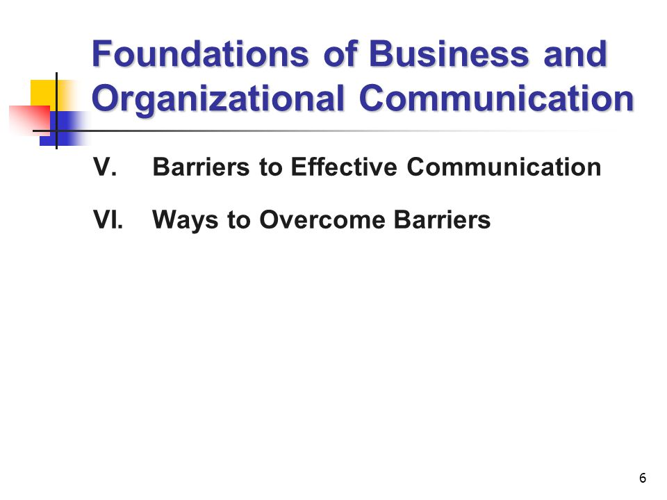 6 Foundations of Business and Organizational Communication V.Barriers to Effective Communication VI.Ways to Overcome Barriers