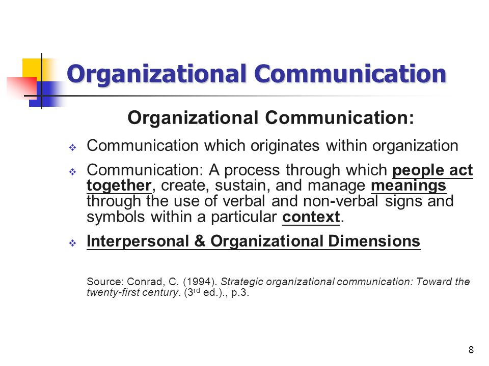 8 Organizational Communication Organizational Communication:  Communication which originates within organization  Communication: A process through which people act together, create, sustain, and manage meanings through the use of verbal and non-verbal signs and symbols within a particular context.