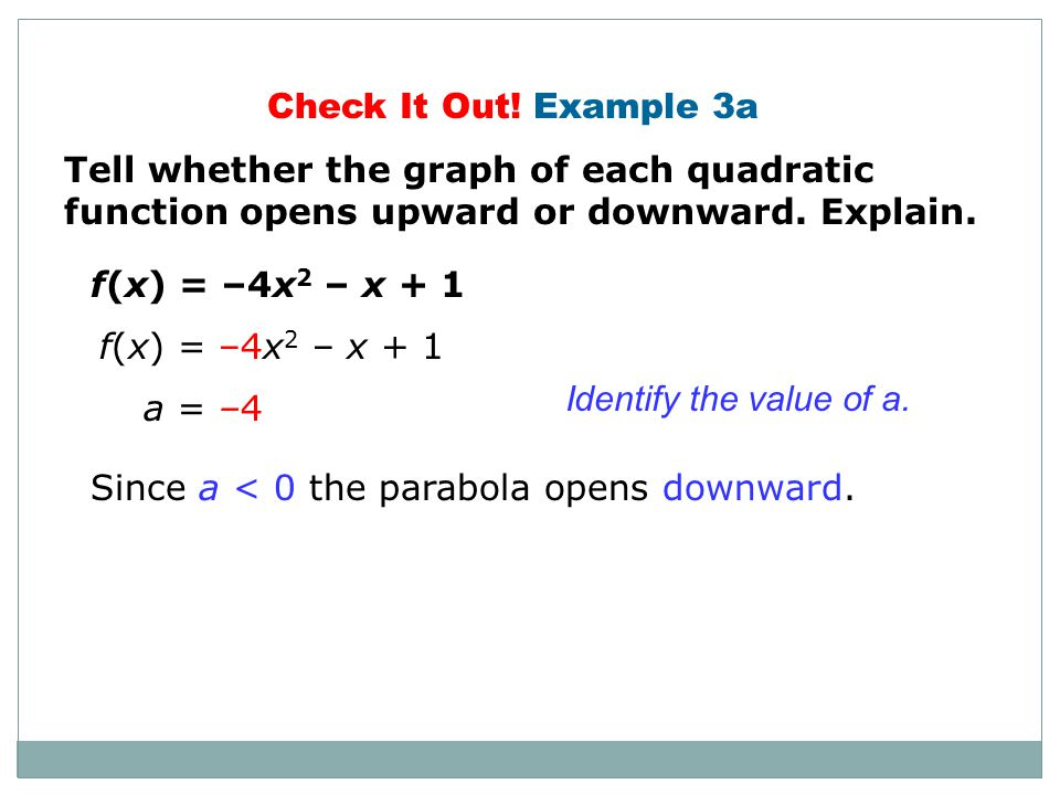 Additional Example 3B: Identifying the Direction of a Parabola Tell whether the graph of the quadratic function opens upward or downward. Explain. y =