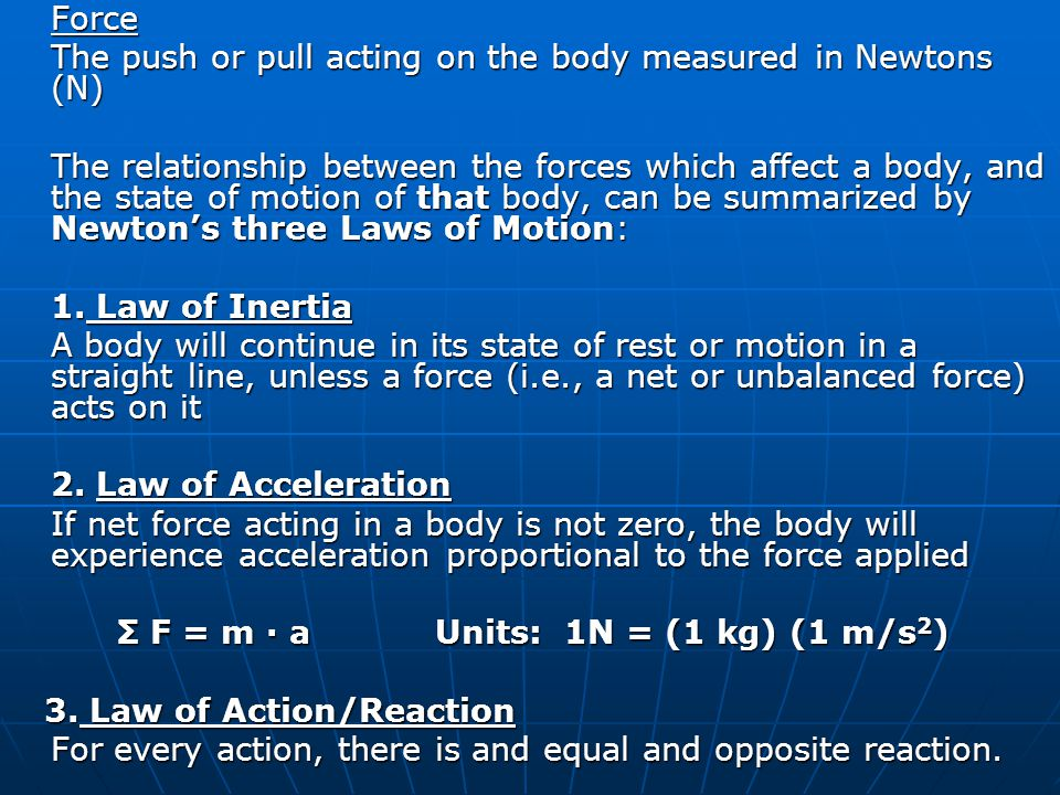 Force The push or pull acting on the body measured in Newtons (N) The relationship between the forces which affect a body, and the state of motion of that body, can be summarized by Newton's three Laws of Motion: 1.