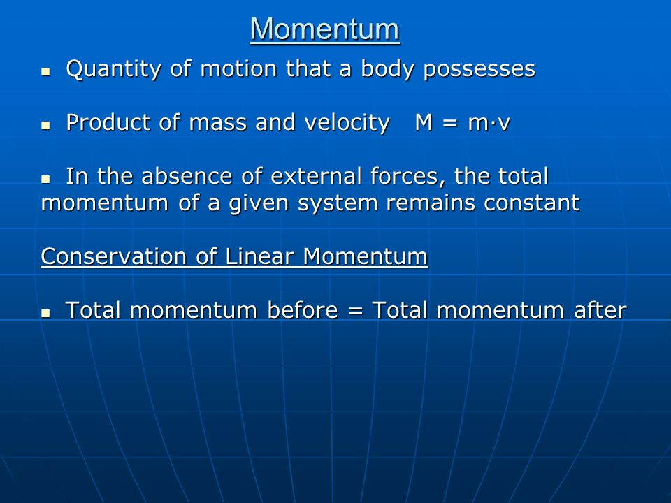 Momentum Quantity of motion that a body possesses Quantity of motion that a body possesses Product of mass and velocity M = m·v Product of mass and ve