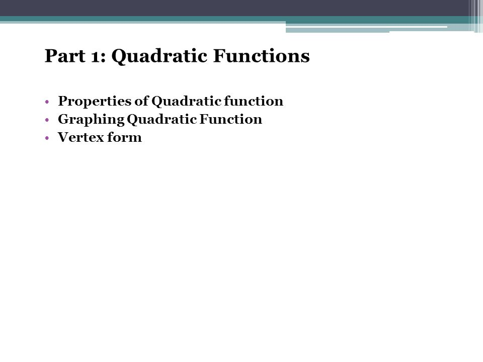 Part 1: Quadratic Functions Properties of Quadratic function Graphing Quadratic Function Vertex form