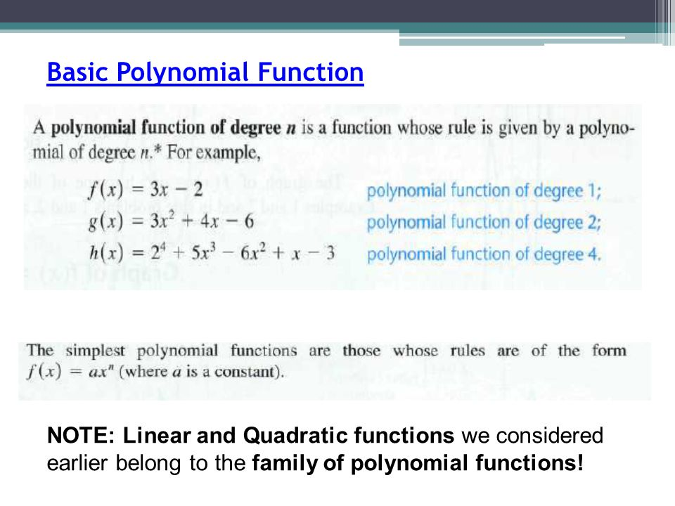 Basic Polynomial Function NOTE: Linear and Quadratic functions we considered earlier belong to the family of polynomial functions!