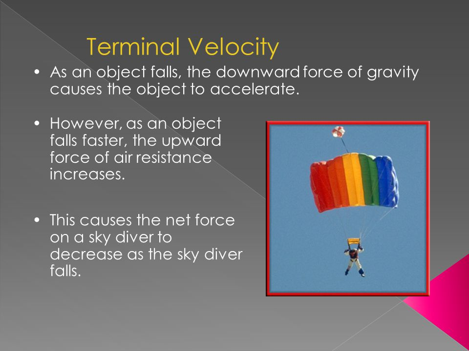 As an object falls, the downward force of gravity causes the object to accelerate. Terminal Velocity However, as an object falls faster, the upward fo