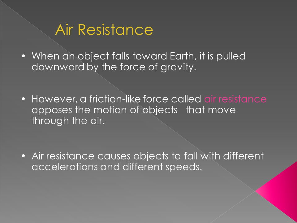 When an object falls toward Earth, it is pulled downward by the force of gravity. Air Resistance However, a friction-like force called air resistance