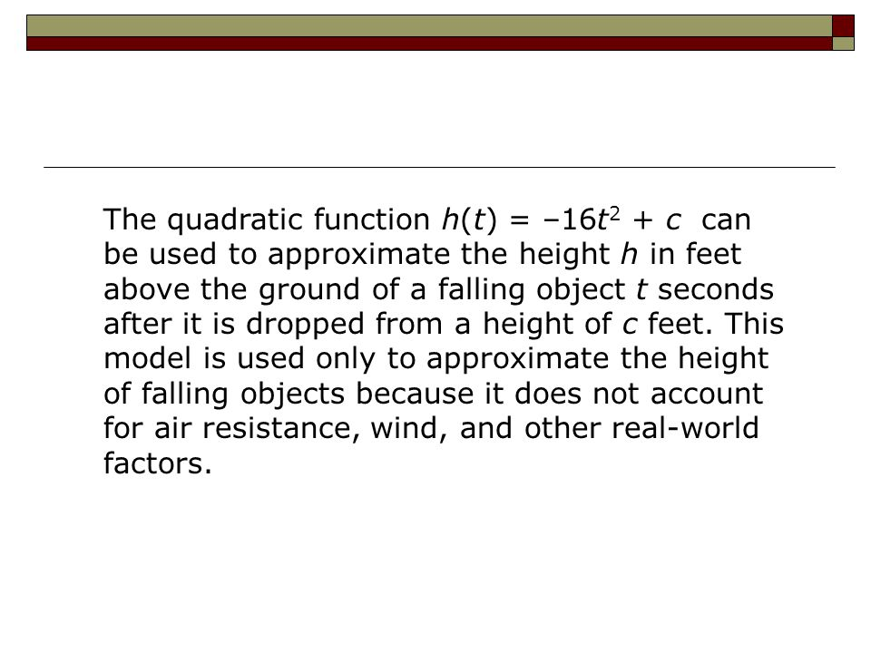 The quadratic function h(t) = –16t 2 + c can be used to approximate the height h in feet above the ground of a falling object t seconds after it is dropped from a height of c feet.