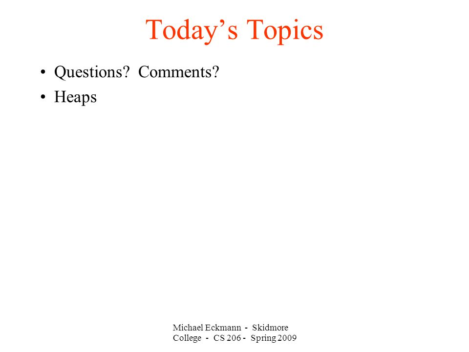 Michael Eckmann - Skidmore College - CS 206 - Spring 2009 Today's Topics Questions? Comments? Heaps