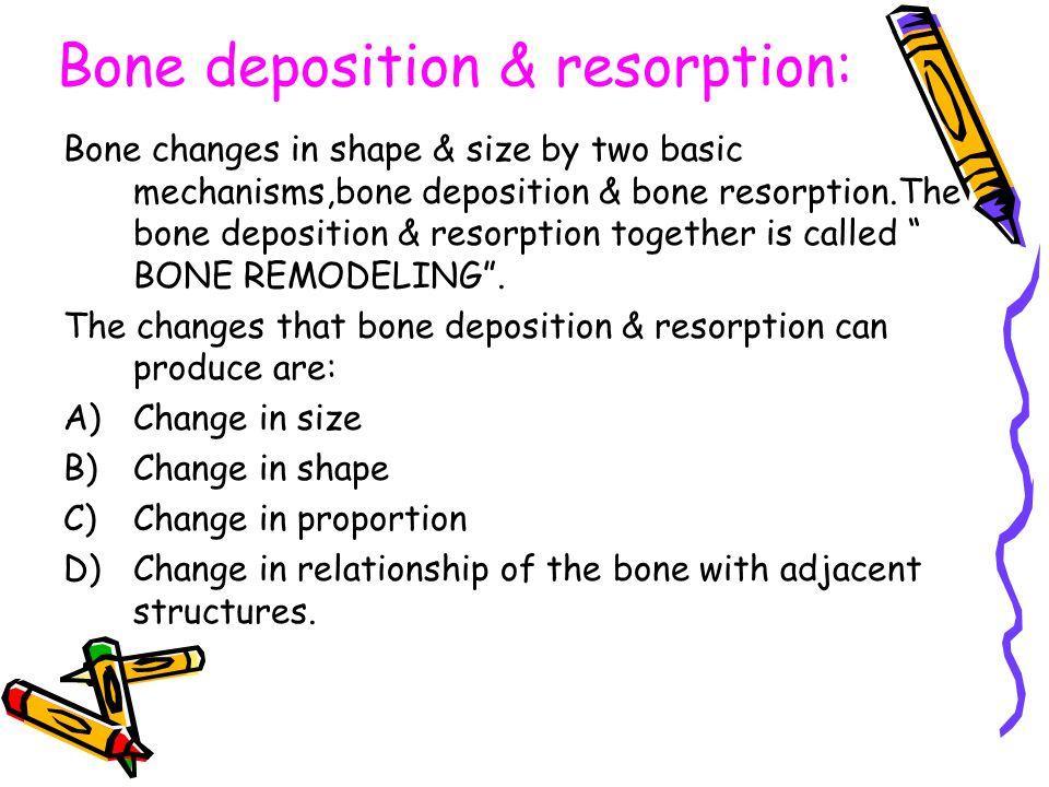 Bone deposition & resorption: Bone changes in shape & size by two basic mechanisms,bone deposition & bone resorption.The bone deposition & resorption