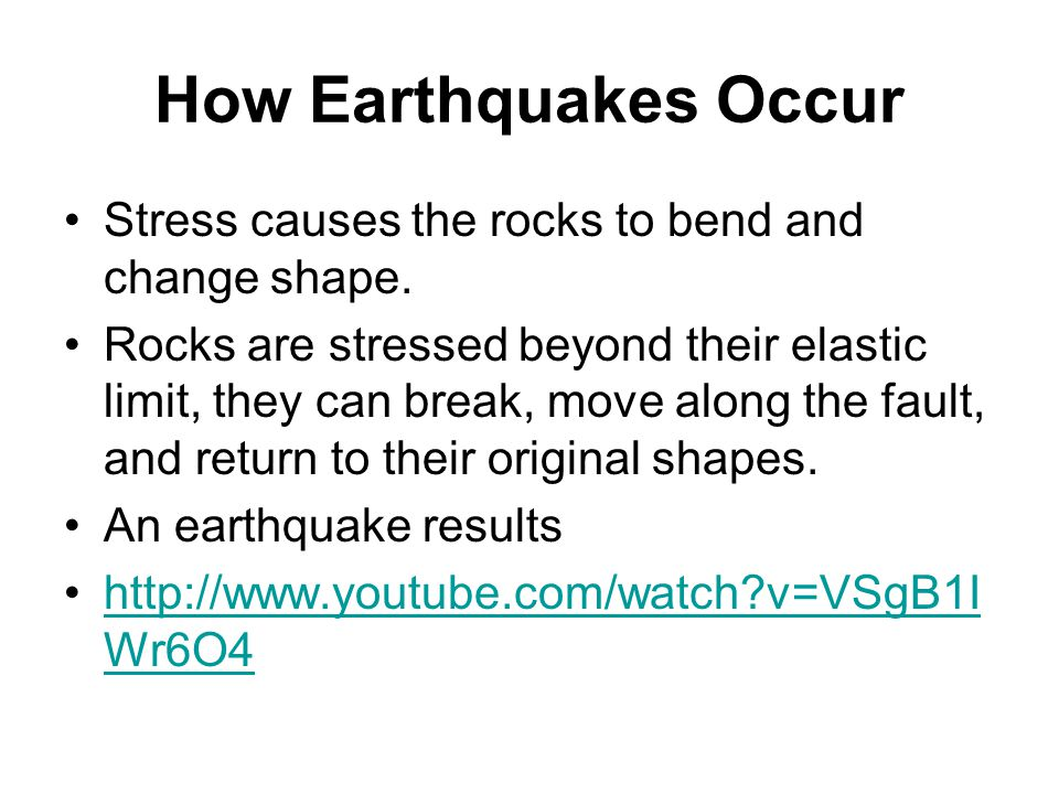 How Earthquakes Occur Stress causes the rocks to bend and change shape. Rocks are stressed beyond their elastic limit, they can break, move along the