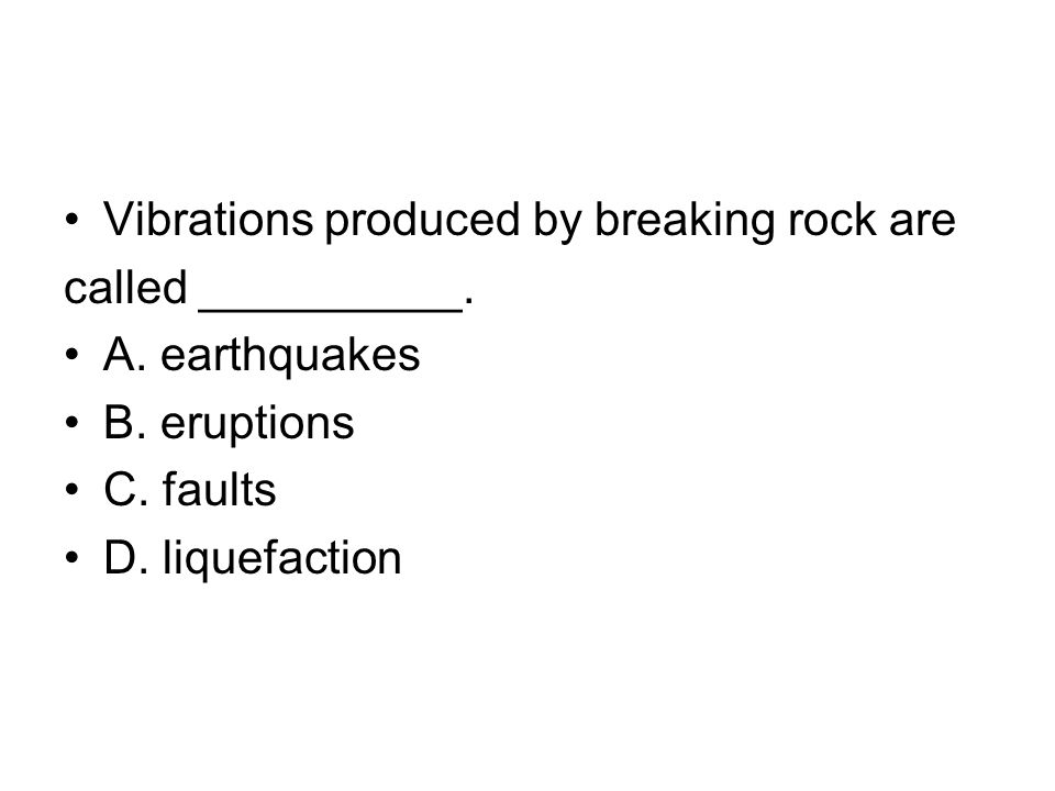 Vibrations produced by breaking rock are called __________. A. earthquakes B. eruptions C. faults D. liquefaction