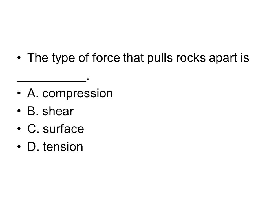 The type of force that pulls rocks apart is __________. A. compression B. shear C. surface D. tension