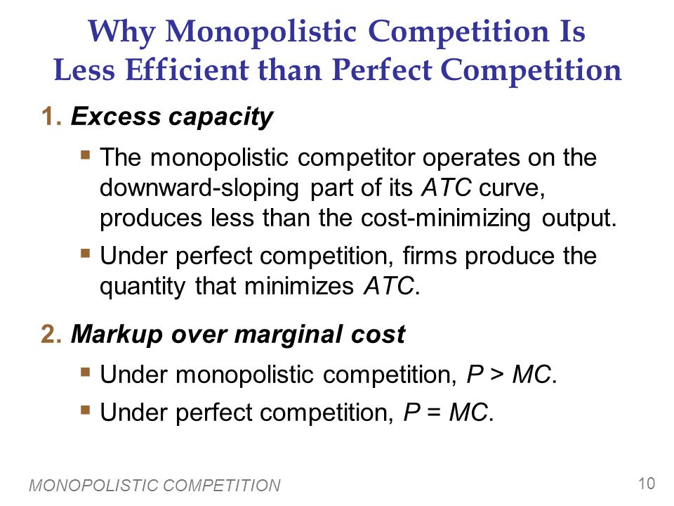 MONOPOLISTIC COMPETITION 10 Why Monopolistic Competition Is Less Efficient than Perfect Competition 1.Excess capacity  The monopolistic competitor op