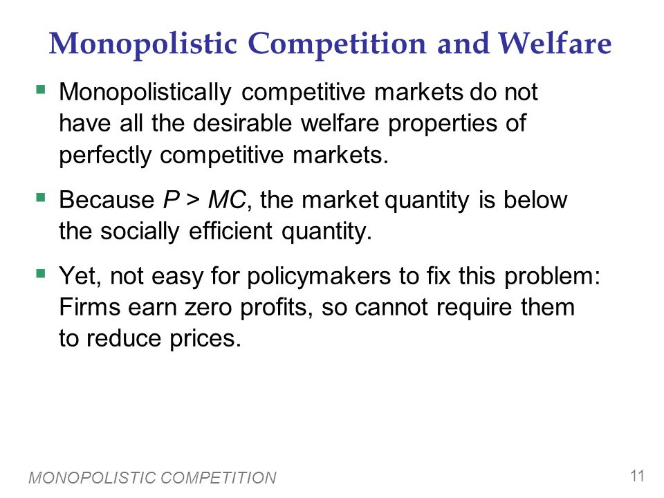 MONOPOLISTIC COMPETITION 11 Monopolistic Competition and Welfare  Monopolistically competitive markets do not have all the desirable welfare properti