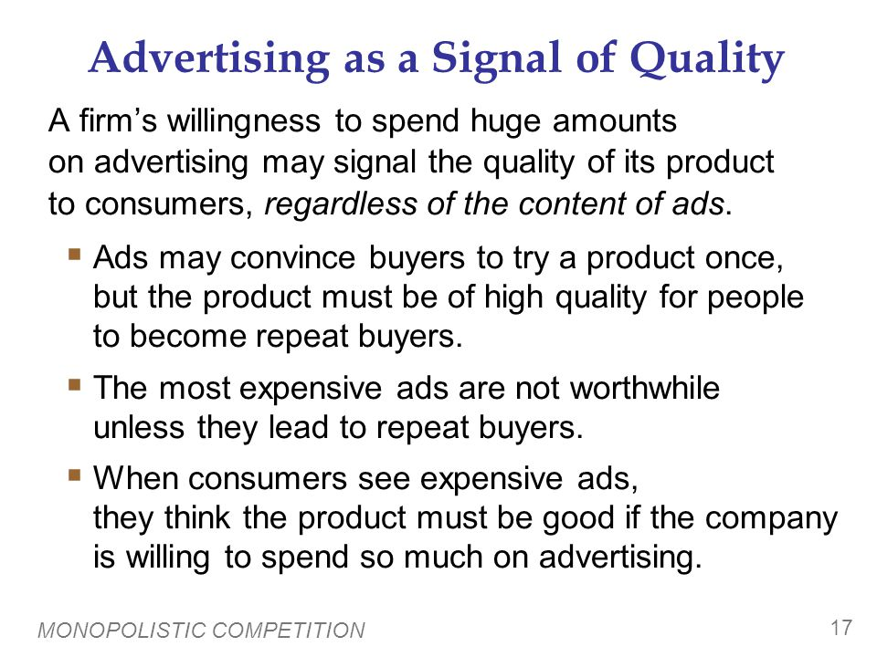 MONOPOLISTIC COMPETITION 17 Advertising as a Signal of Quality A firm's willingness to spend huge amounts on advertising may signal the quality of its