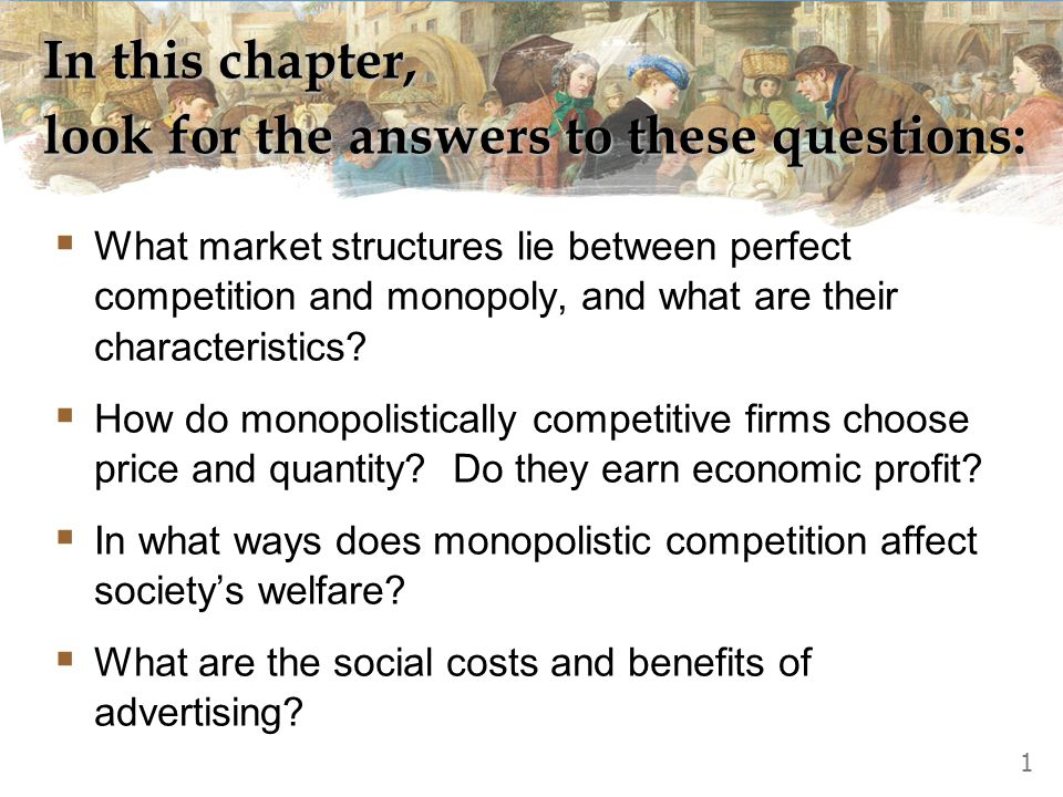 In this chapter, look for the answers to these questions:  What market structures lie between perfect competition and monopoly, and what are their ch