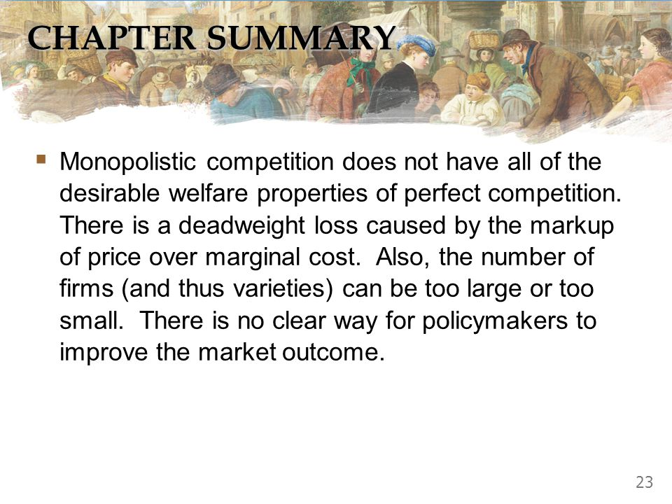 CHAPTER SUMMARY  Monopolistic competition does not have all of the desirable welfare properties of perfect competition. There is a deadweight loss ca