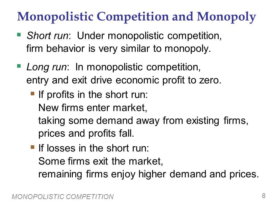 MONOPOLISTIC COMPETITION 8 Monopolistic Competition and Monopoly  Short run: Under monopolistic competition, firm behavior is very similar to monopol