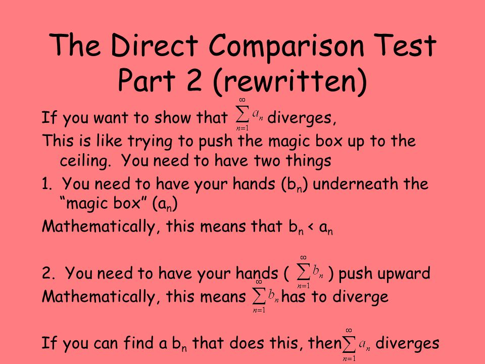 The Direct Comparison Test Part 2 (rewritten) If you want to show that diverges, This is like trying to push the magic box up to the ceiling.