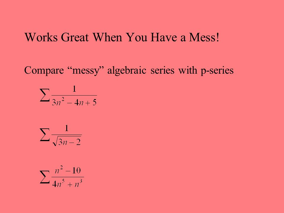 Works Great When You Have a Mess! Compare messy algebraic series with p-series