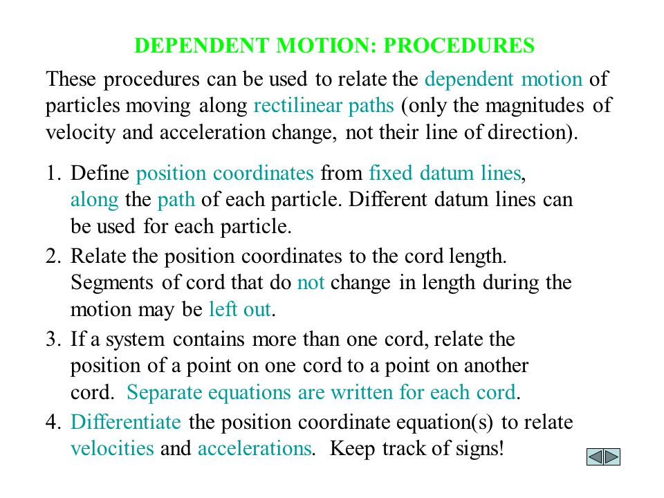 DEPENDENT MOTION: PROCEDURES These procedures can be used to relate the dependent motion of particles moving along rectilinear paths (only the magnitu