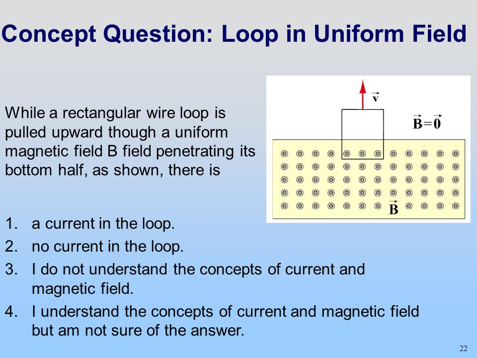 22 Concept Question: Loop in Uniform Field While a rectangular wire loop is pulled upward though a uniform magnetic field B field penetrating its bottom half, as shown, there is 22 1.a current in the loop.