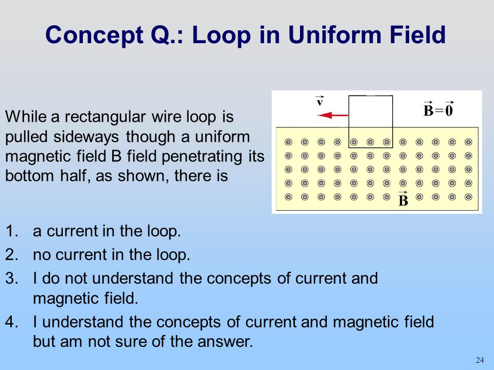24 Concept Q.: Loop in Uniform Field While a rectangular wire loop is pulled sideways though a uniform magnetic field B field penetrating its bottom half, as shown, there is 24 1.a current in the loop.