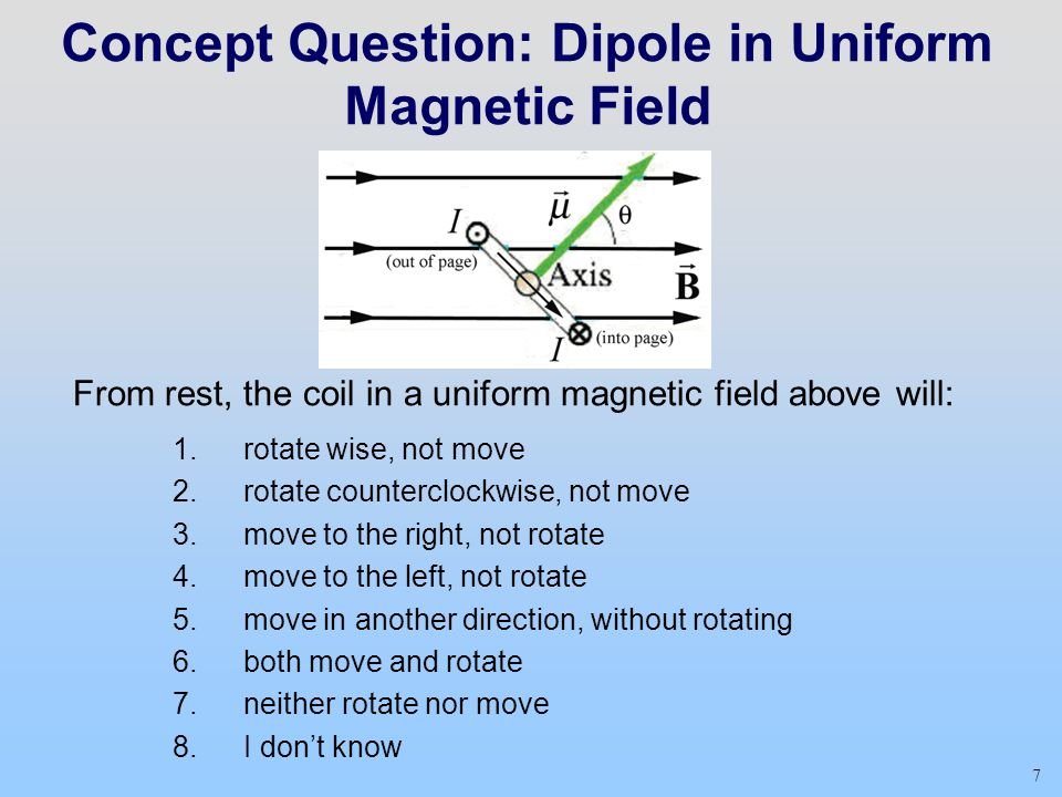7 Concept Question: Dipole in Uniform Magnetic Field From rest, the coil in a uniform magnetic field above will: 1.rotate wise, not move 2.rotate counterclockwise, not move 3.move to the right, not rotate 4.move to the left, not rotate 5.move in another direction, without rotating 6.both move and rotate 7.neither rotate nor move 8.I don't know