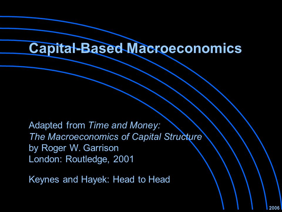 Capital-Based Macroeconomics Keynes and Hayek: Head to Head 2006 Adapted from Time and Money: The Macroeconomics of Capital Structure by Roger W.
