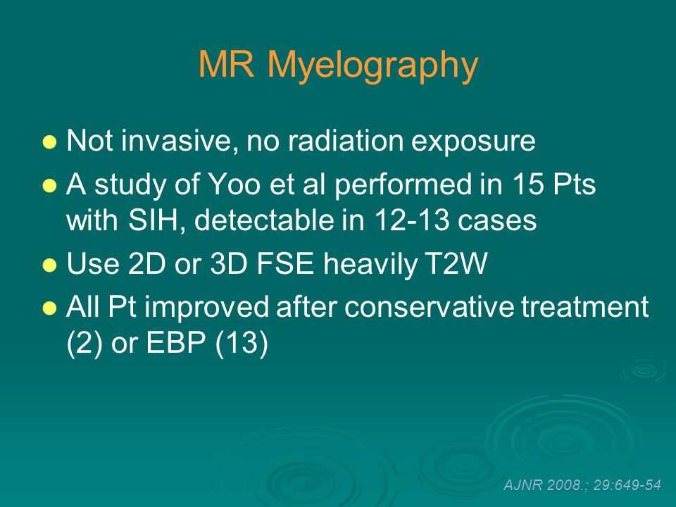 MR Myelography Not invasive, no radiation exposure A study of Yoo et al performed in 15 Pts with SIH, detectable in 12-13 cases Use 2D or 3D FSE heavi