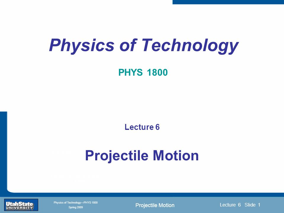 Projectile Motion Introduction Section 0 Lecture 1 Slide 22 Lecture 6 Slide 22 INTRODUCTION TO Modern Physics PHYX 2710 Fall 2004 Physics of Technology—PHYS 1800 Spring 2009 Hitting a Target  The trajectory depends on the initial velocity.