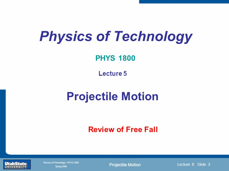 Projectile Motion Introduction Section 0 Lecture 1 Slide 4 Lecture 6 Slide 4 INTRODUCTION TO Modern Physics PHYX 2710 Fall 2004 Physics of Technology—PHYS 1800 Spring 2009 Describing (Special) Motion Position—where you are in space (L-meter) Speed—how fast position is changing with time (LT -1 or m/s) Acceleration—how fast speed is changing with time (LT -2 or m/s 2 ) We will focus on a special case of constant acceleration due to gravity, termed FREE FALL.
