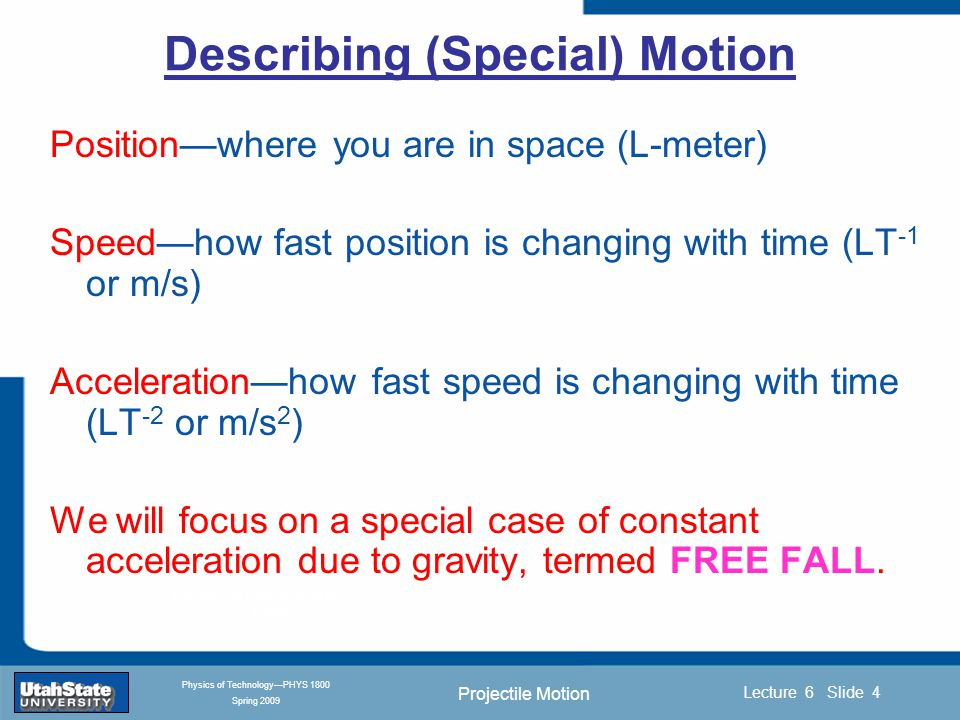 Projectile Motion Introduction Section 0 Lecture 1 Slide 5 Lecture 6 Slide 5 INTRODUCTION TO Modern Physics PHYX 2710 Fall 2004 Physics of Technology—PHYS 1800 Spring 2009 Acceleration Acceleration is the rate at which velocity changes.