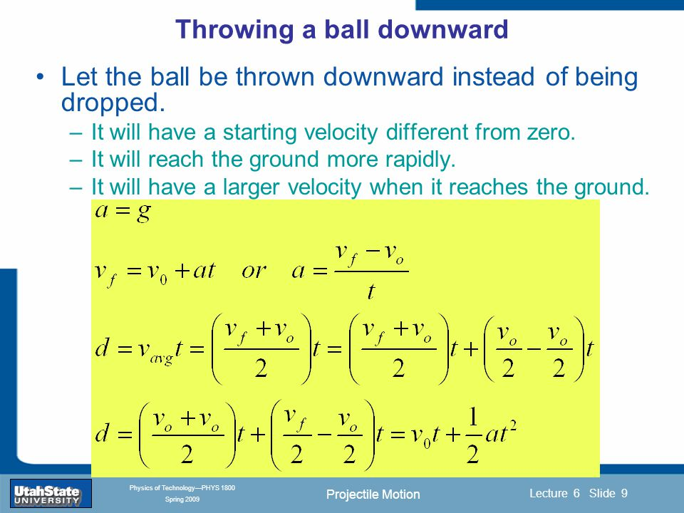 Projectile Motion Introduction Section 0 Lecture 1 Slide 10 Lecture 6 Slide 10 INTRODUCTION TO Modern Physics PHYX 2710 Fall 2004 Physics of Technology—PHYS 1800 Spring 2009 Beyond Free Fall: Throwing a Ball Upward  What if the ball is thrown upward.