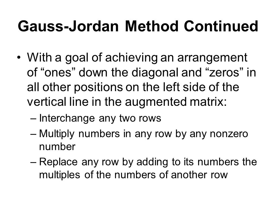 Gauss-Jordan Method Continued With a goal of achieving an arrangement of ones down the diagonal and zeros in all other positions on the left side of the vertical line in the augmented matrix: –Interchange any two rows –Multiply numbers in any row by any nonzero number –Replace any row by adding to its numbers the multiples of the numbers of another row
