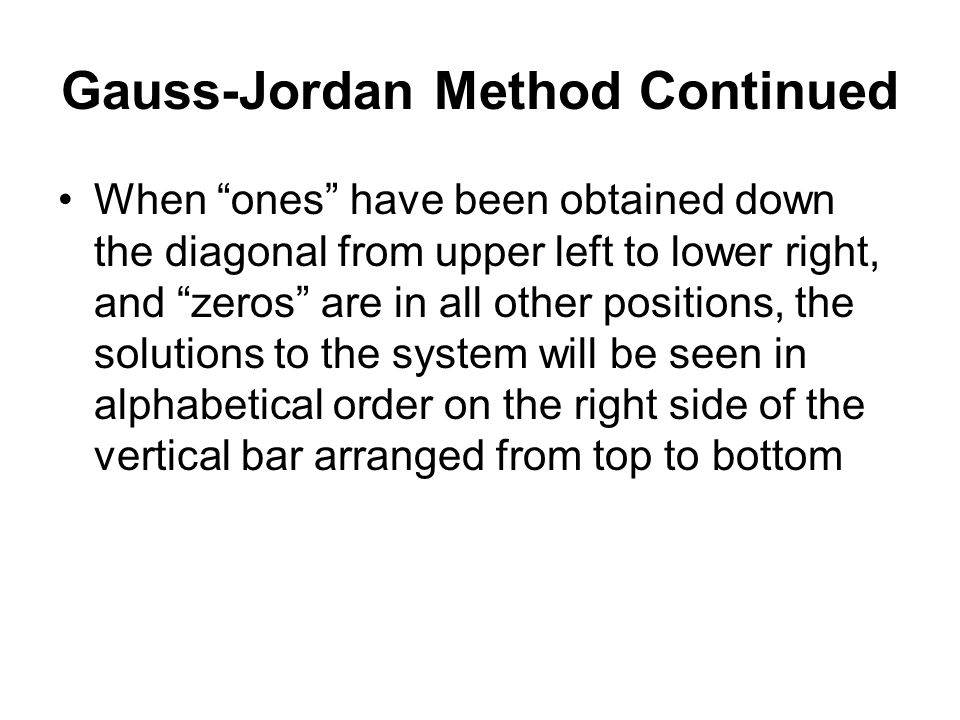Gauss-Jordan Method Continued When ones have been obtained down the diagonal from upper left to lower right, and zeros are in all other positions, the solutions to the system will be seen in alphabetical order on the right side of the vertical bar arranged from top to bottom