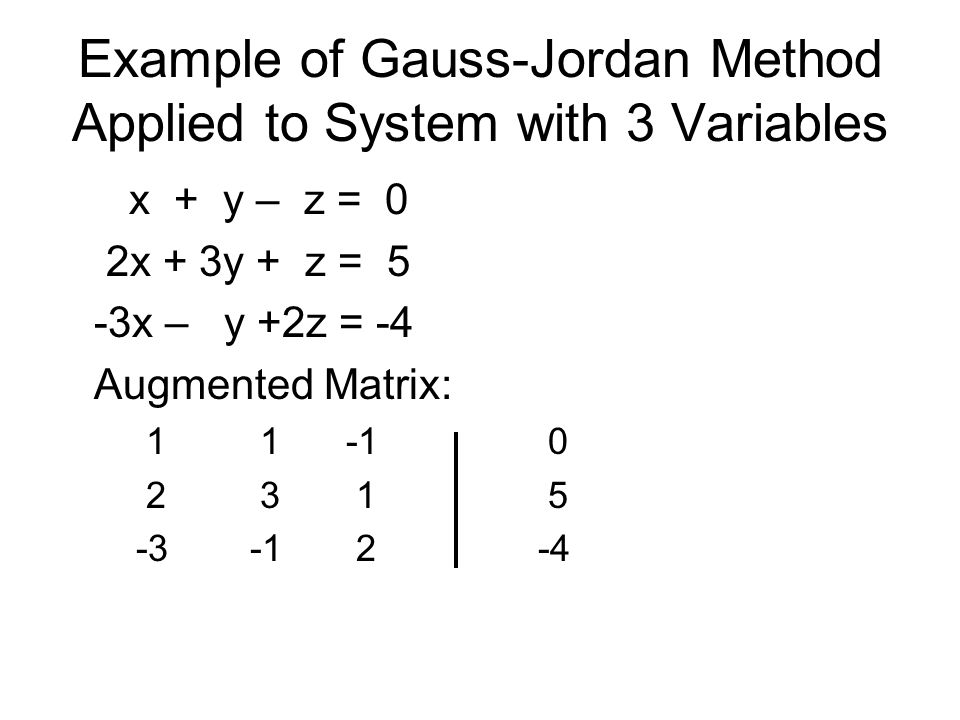 Example of Gauss-Jordan Method Applied to System with 3 Variables x + y – z = 0 2x + 3y + z = 5 -3x – y +2z = -4 Augmented Matrix: 1 1-1 0 2 3 1 5 -3-1 2-4