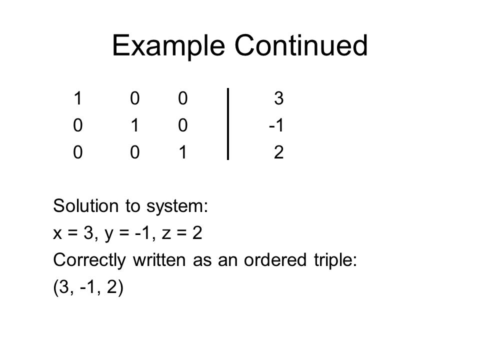Example Continued 1 0 0 3 0 1 0-1 0 0 1 2 Solution to system: x = 3, y = -1, z = 2 Correctly written as an ordered triple: (3, -1, 2)