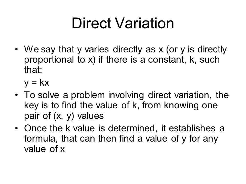 Direct Variation We say that y varies directly as x (or y is directly proportional to x) if there is a constant, k, such that: y = kx To solve a problem involving direct variation, the key is to find the value of k, from knowing one pair of (x, y) values Once the k value is determined, it establishes a formula, that can then find a value of y for any value of x