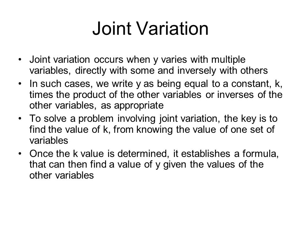 Joint Variation Joint variation occurs when y varies with multiple variables, directly with some and inversely with others In such cases, we write y as being equal to a constant, k, times the product of the other variables or inverses of the other variables, as appropriate To solve a problem involving joint variation, the key is to find the value of k, from knowing the value of one set of variables Once the k value is determined, it establishes a formula, that can then find a value of y given the values of the other variables