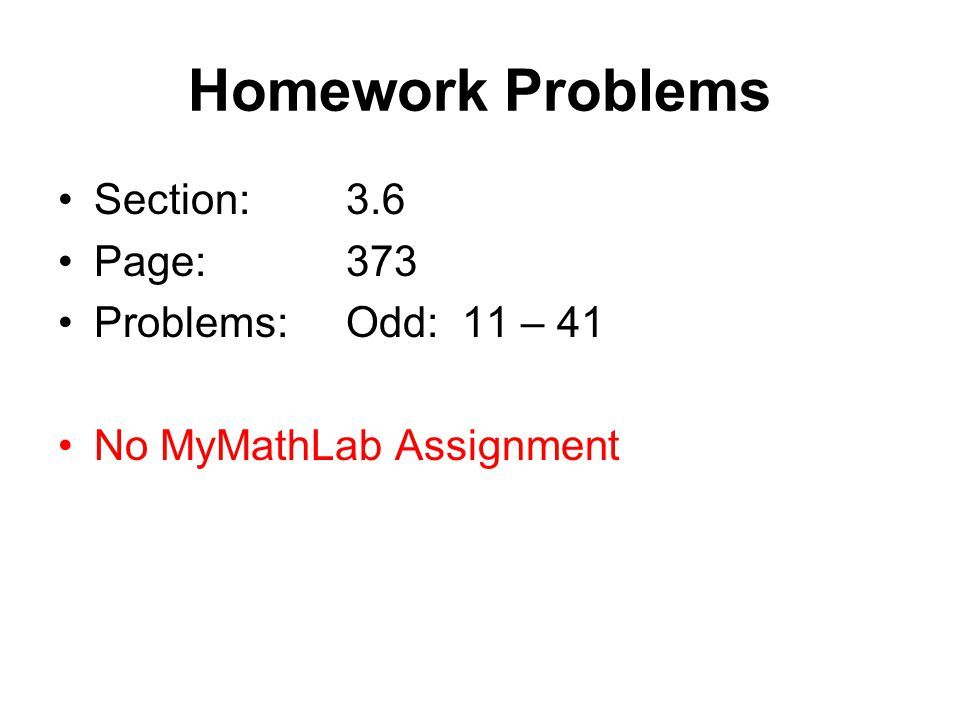 Homework Problems Section:3.6 Page:373 Problems:Odd: 11 – 41 No MyMathLab Assignment